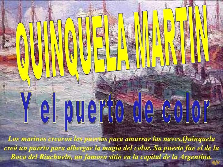 QUINQUELA MARTIN  Y el puerto de color  L os marinos crearon los puertos para amarrar las naves,Quinquela creó un puerto p...