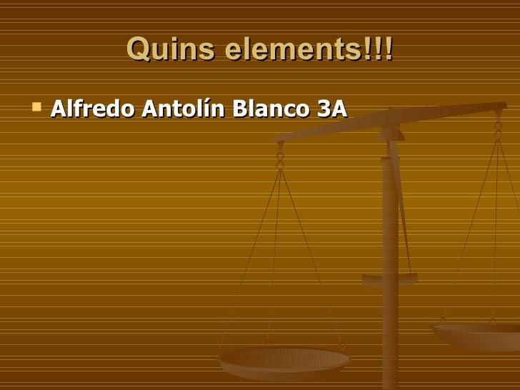 Quins elements!!! <ul><li>Alfredo Antolín Blanco 3A </li></ul>