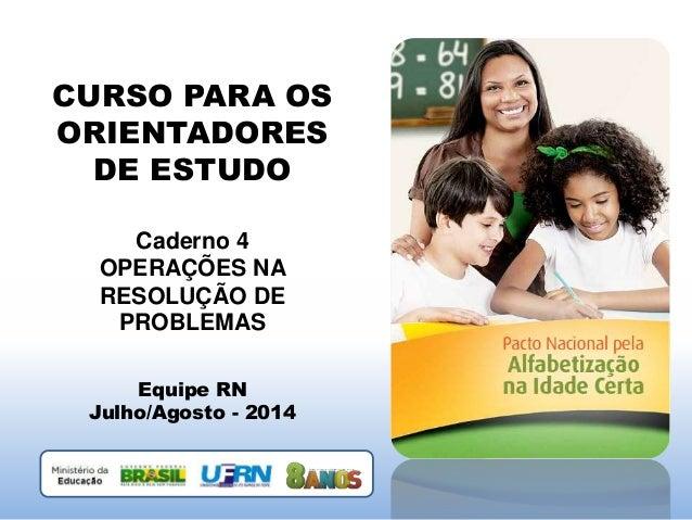 CURSO PARA OS ORIENTADORES DE ESTUDO Caderno 4 OPERAÇÕES NA RESOLUÇÃO DE PROBLEMAS Equipe RN Julho/Agosto - 2014