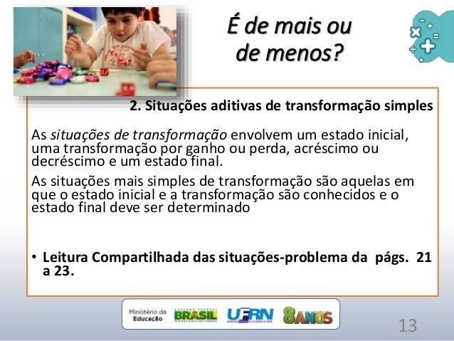 2. Situações aditivas de transformação simples As situações de transformação envolvem um estado inicial, uma transformação...