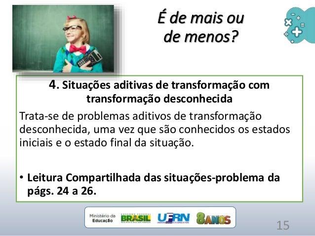 4. Situações aditivas de transformação com transformação desconhecida Trata-se de problemas aditivos de transformação desc...