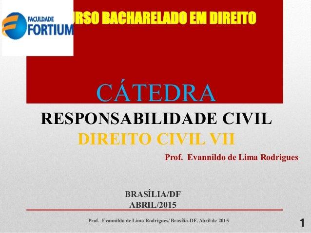 CURSO BACHARELADO EM DIREITO BRASÍLIA/DF ABRIL/2015 1 CÁTEDRA RESPONSABILIDADE CIVIL DIREITO CIVIL VII Prof. Evannildo de ...