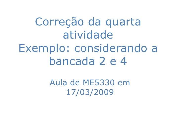 Correção da quarta        atividade Exemplo: considerando a     bancada 2 e 4      Aula de ME5330 em          17/03/2009