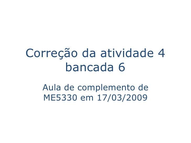 Correção da atividade 4       bancada 6   Aula de complemento de   ME5330 em 17/03/2009