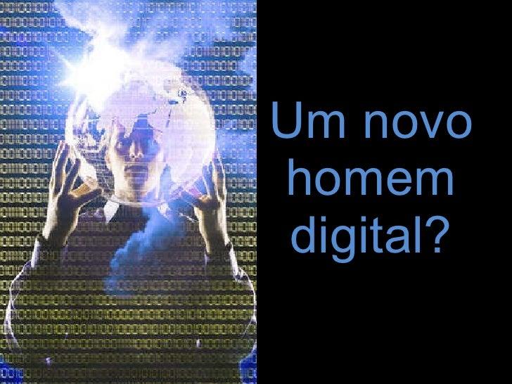 Um novo homem digital?