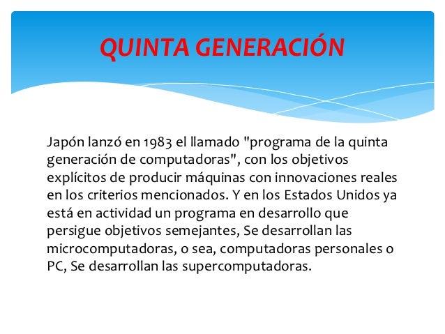 """QUINTA GENERACIÓNJapón lanzó en 1983 el llamado """"programa de la quintageneración de computadoras"""", con los objetivosexplíc..."""