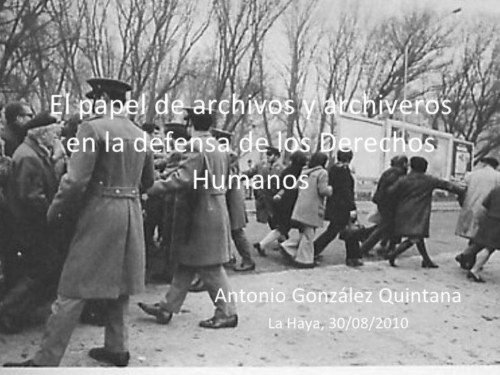 El papel de archivos y archiveros en la defensa de los Derechos Humanos Antonio González Quintana La Haya, 30/08/2010