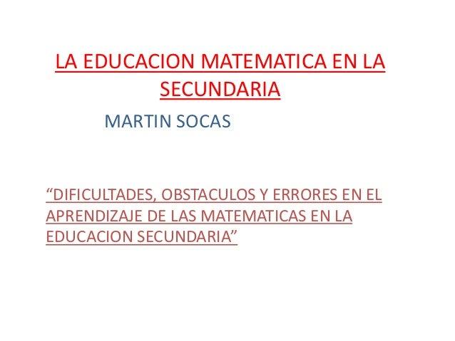 """LA EDUCACION MATEMATICA EN LA          SECUNDARIA       MARTIN SOCAS""""DIFICULTADES, OBSTACULOS Y ERRORES EN ELAPRENDIZAJE D..."""