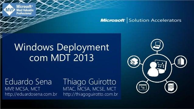 Windows Deployment  com MDT 2013  Eduardo Sena Thiago Guirotto  MVP, MCSA, MCT MTAC, MCSA, MCSE, MCT  http://eduardosena.c...
