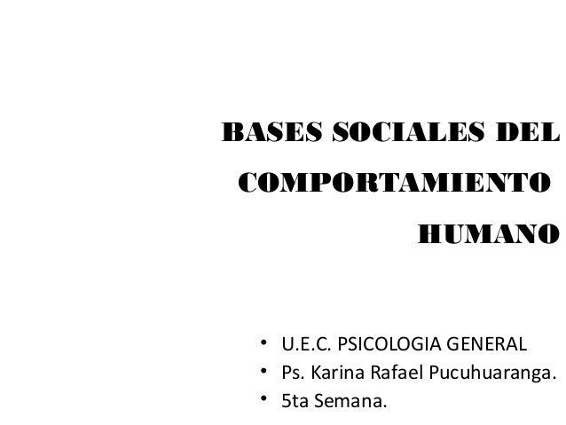 BASES SOCIALES DEL COMPORTAMIENTO HUMANO • U.E.C. PSICOLOGIA GENERAL • Ps. Karina Rafael Pucuhuaranga. • 5ta Semana.