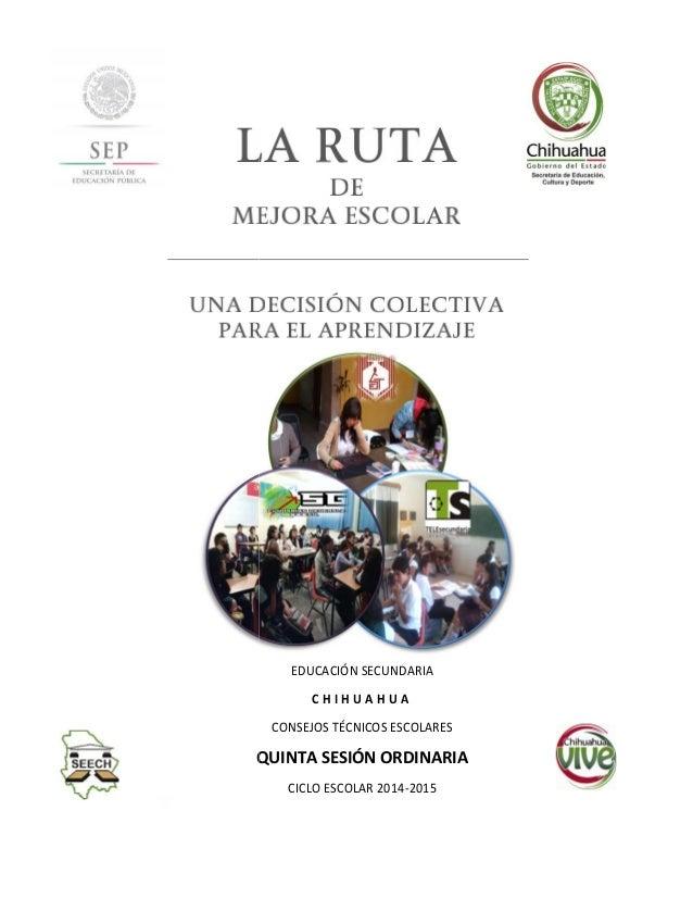 EDUCACIÓN SECUNDARIA C H I H U A H U A CONSEJOS TÉCNICOS ESCOLARES QUINTA SESIÓN ORDINARIA CICLO ESCOLAR 2014-2015 EDUCACI...