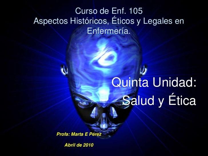 Curso de Enf. 105Aspectos Históricos, Éticos y Legales en Enfermería.<br />Quinta Unidad:<br /> Salud y Ética<br />Profa: ...