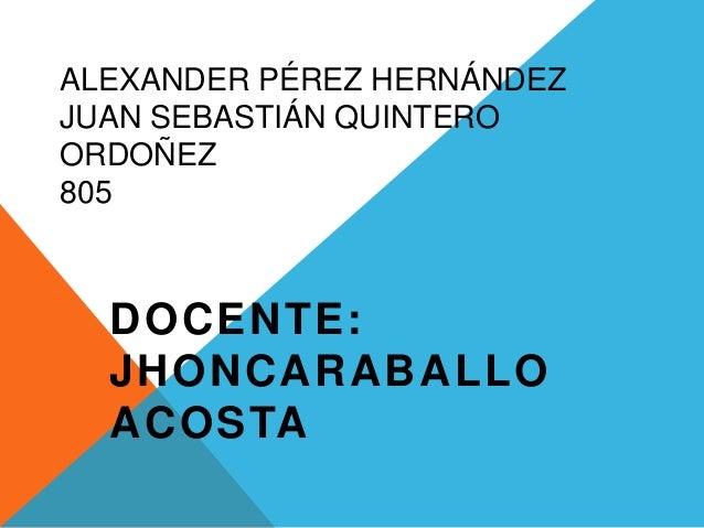 ALEXANDER PÉREZ HERNÁNDEZ JUAN SEBASTIÁN QUINTERO ORDOÑEZ 805 DOCENTE: JHONCARABALLO ACOSTA