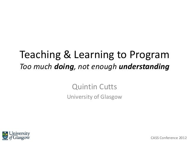 Teaching & Learning to ProgramToo much doing, not enough understanding             Quintin Cutts            University of ...
