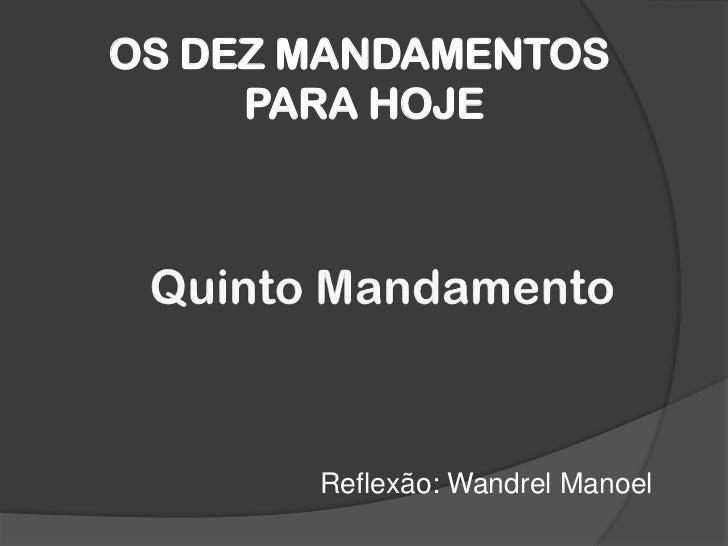 OS DEZ MANDAMENTOS PARA HOJE<br />Quinto Mandamento <br />Reflexão: WandrelManoel <br />