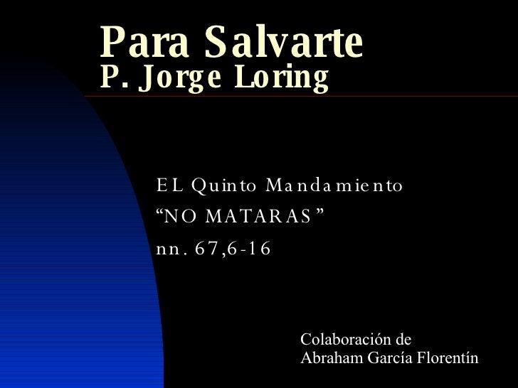 """Para Salvarte P. Jorge Loring EL Quinto Mandamiento """" NO MATARAS"""" nn. 67,6-16 Colaboración de Abraham García Florentín"""