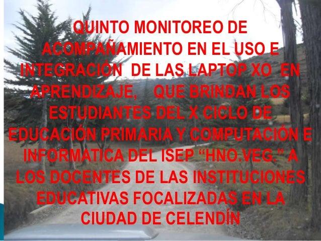 QUINTO MONITOREO DE ACOMPAÑAMIENTO EN EL USO E INTEGRACIÓN DE LAS LAPTOP XO EN APRENDIZAJE, QUE BRINDAN LOS ESTUDIANTES DE...