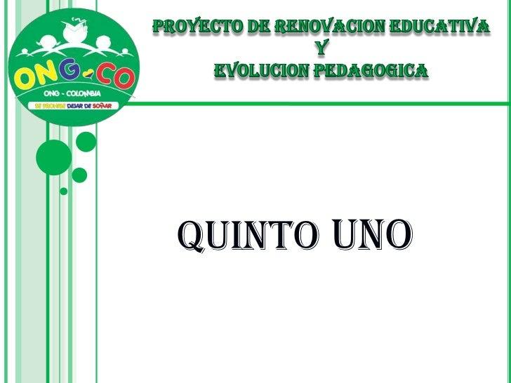 PROYECTO DE RENOVACION EDUCATIVA <br />Y <br />EVOLUCION PEDAGOGICA<br />QUINTO UNO<br />