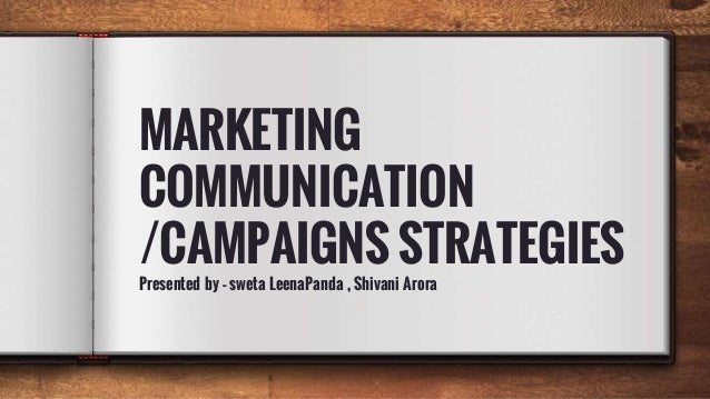 MARKETING COMMUNICATION /CAMPAIGNS STRATEGIES Presented by – sweta LeenaPanda , Shivani Arora