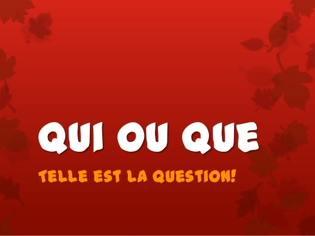 Qui ou Que Telle est la question!