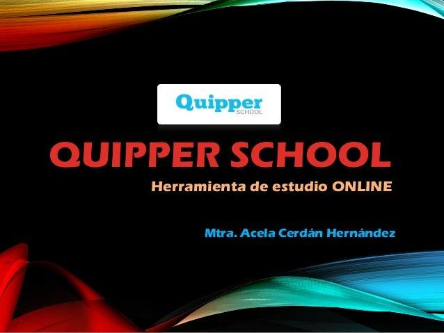 QUIPPER SCHOOL Herramienta de estudio ONLINE Mtra. Acela Cerdán Hernández