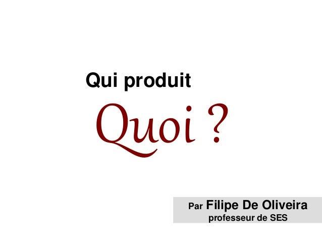 Quoi ? Qui produit Par Filipe De Oliveira professeur de SES