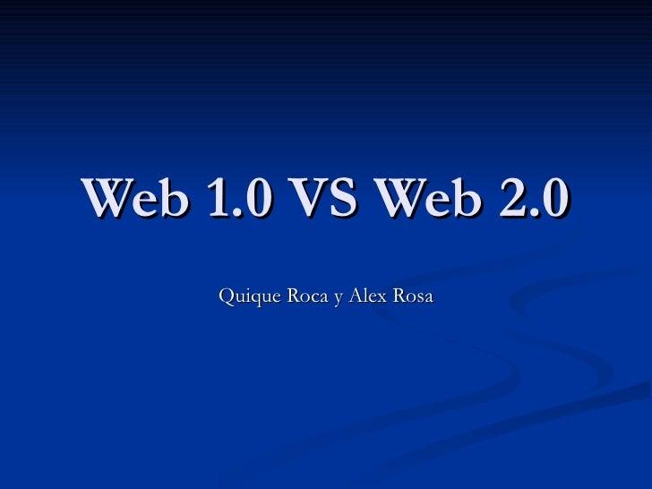 Web 1.0 VS Web 2.0     Quique Roca y Alex Rosa