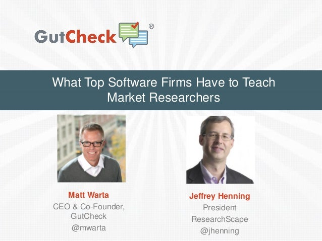 What Top Software Firms Have to Teach Market Researchers Matt Warta CEO & Co-Founder, GutCheck @mwarta Jeffrey Henning Pre...