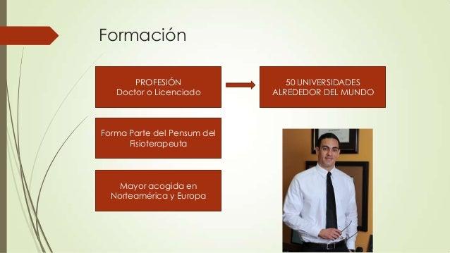 Formación PROFESIÓN Doctor o Licenciado  Forma Parte del Pensum del Fisioterapeuta  Mayor acogida en Norteamérica y Europa...