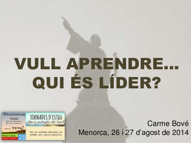 VULL APRENDRE… QUI ÉS LÍDER? Carme Bové Menorca, 26 i 27 d'agost de 2014