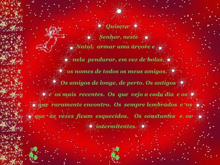 Quisera Senhor, neste  Natal,  armar uma árvore e  nela  pendurar, em vez de bolas,  os nomes de todos os meus amigos.  Os...