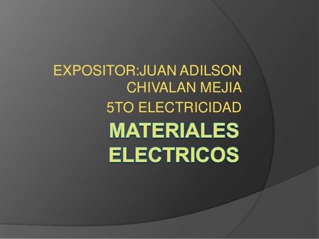 EXPOSITOR:JUAN ADILSON        CHIVALAN MEJIA      5TO ELECTRICIDAD
