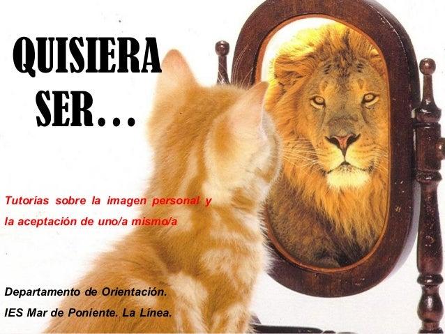 QUISIERA SER… Tutorías sobre la imagen personal y la aceptación de uno/a mismo/a Departamento de Orientación. IES Mar de P...