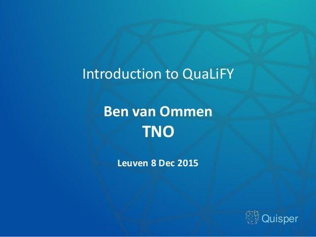 Quisper Introduction to QuaLiFY Ben van Ommen TNO Leuven 8 Dec 2015