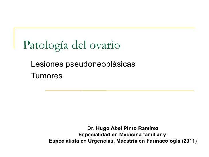 Patología del ovario Lesiones pseudoneoplásicas Tumores                    Dr. Hugo Abel Pinto Ramírez                 Esp...