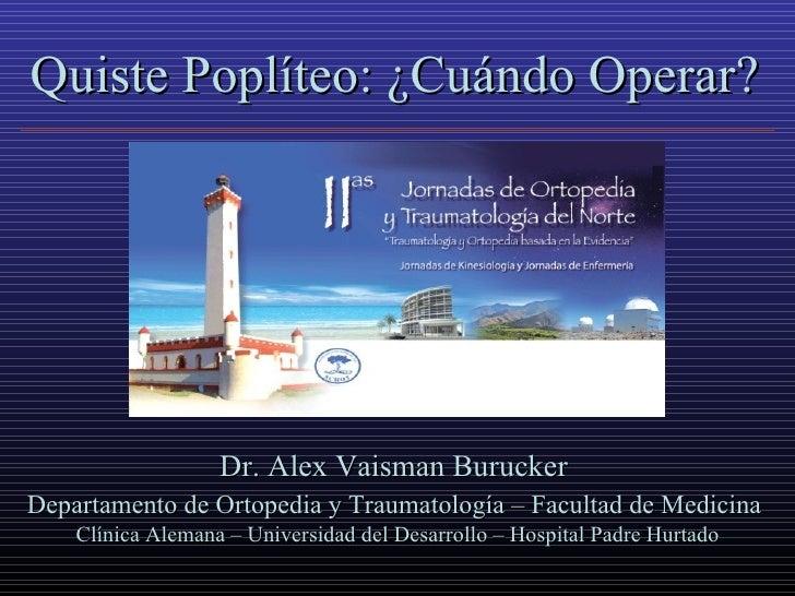 Quiste Poplíteo: ¿Cuándo Operar?                        Dr. Alex Vaisman Burucker Departamento de Ortopedia y Traumatologí...
