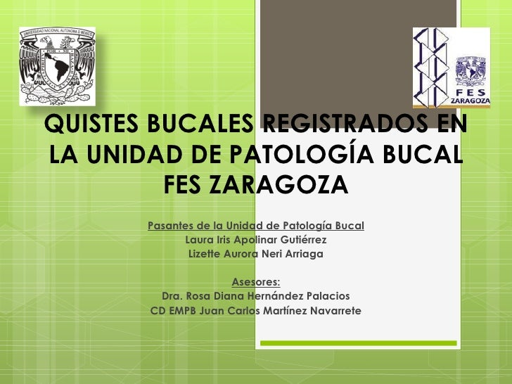 QUISTES BUCALES REGISTRADOS ENLA UNIDAD DE PATOLOGÍA BUCAL         FES ZARAGOZA       Pasantes de la Unidad de Patología B...