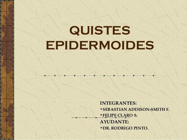 QUISTESEPIDERMOIDES      INTEGRANTES:      •SEBASTIAN ADDISON-SMITH F.      •FELIPE CLARO S.      AYUDANTE:      •DR. RODR...