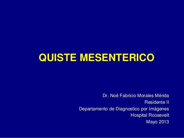 QUISTE MESENTERICO  Dr. Noé Fabricio Morales Mérida Residente II Departamento de Diagnostico por Imágenes Hospital Rooseve...