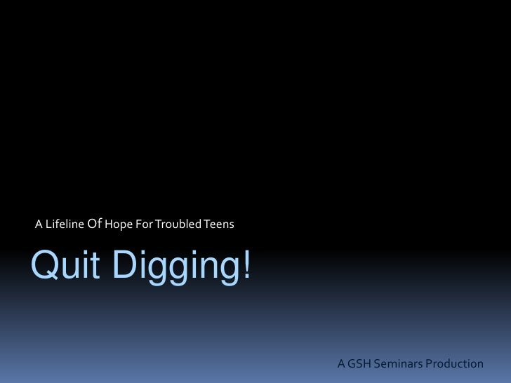 A Lifeline Of Hope For Troubled Teens<br />Quit Digging!<br />A GSH Seminars Production<br />