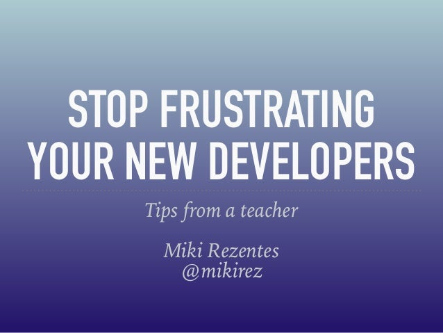 STOP FRUSTRATING YOUR NEW DEVELOPERS Tips from a teacher Miki Rezentes @mikirez