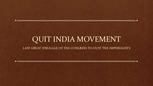 QUIT INDIA MOVEMENT LAST GREAT STRUGGLE OF THE CONGRESS TO OUST THE IMPERIALISTS