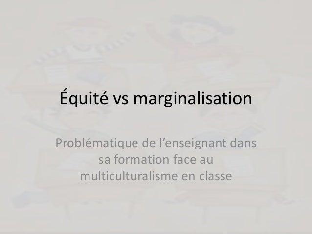 Équité vs marginalisation Problématique de l'enseignant dans sa formation face au multiculturalisme en classe