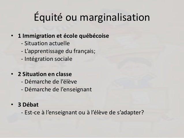Équité ou marginalisation • 1 Immigration et école québécoise - Situation actuelle - L'apprentissage du français; - Intégr...