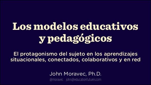 Los modelos educativos y pedagógicos  El protagonismo del sujeto en los aprendizajes situacionales, conectados, colabora...