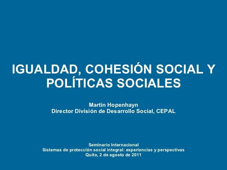 IGUALDAD, COHESIÓN SOCIAL Y POLÍTICAS SOCIALES Martín  Hopenhayn Director División de Desarrollo Social, CEPAL Seminario I...