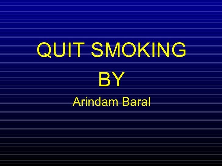 <ul><li>QUIT SMOKING </li></ul><ul><li>BY </li></ul><ul><li>Arindam Baral </li></ul>