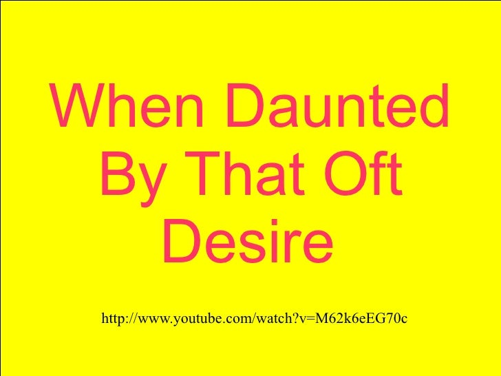 When Daunted By That Oft   Desire http://www.youtube.com/watch?v=M62k6eEG70c