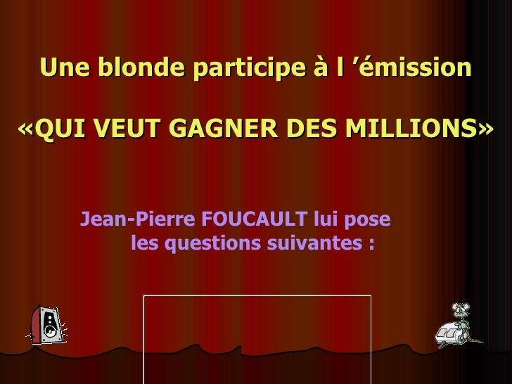 Une blonde participe à l'émission   «QUI VEUT GAGNER DES MILLIONS» Jean-Pierre FOUCAULT lui pose  les questions suivantes...