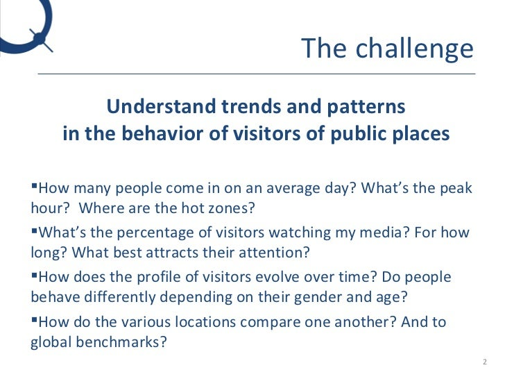 The challenge <ul><li>Understand trends and patterns in the behavior of visitors of public places </li></ul><ul><li>How ma...